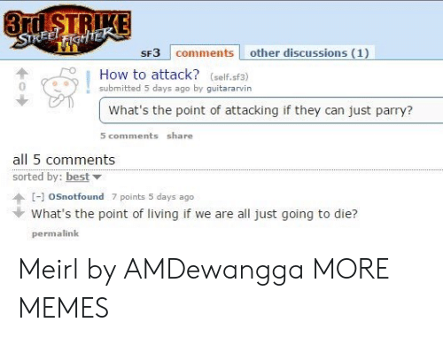 5 Days: 3rd STRIKE  STREELFIGHTEK  SF3 comments other discussions (1)  How to attack? (self.sf3)  submitted 5 days ago by guitararvin  What's the point of attacking if they can just parry?  5 comments share  all 5 comments  sorted by: best  [-]oSnotfound 7 points 5 days ago  What's the point of living if we are all just going to die?  permalink Meirl by AMDewangga MORE MEMES