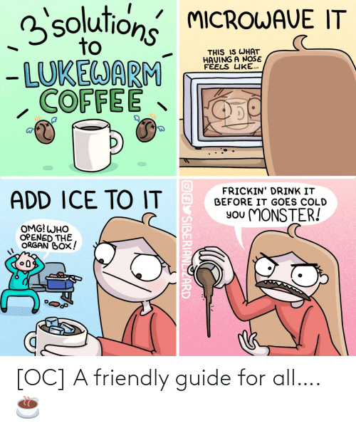 Feels Like: 3solutions MICROWAVE IT  to  THIS IS WHAT  HAVING A NOŠE  FÉELS LIKE...  - LUKEWARM  COFFEE  FRICKIN' DRINK IT  BEFORE IT GOES COLD  ADD ICE TO IT  You MONSTER!  OMG! WHO  OPENED THE  ORGAN BOX!  OAY SIBERIANLIZARD [OC] A friendly guide for all…. ☕️