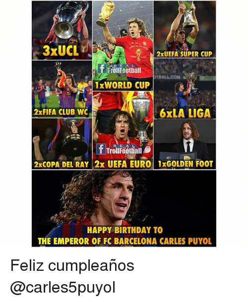 Barcelona, Birthday, and Club: 3xUCL  2x UEFA SUPER CUP  f Troll Football  1x WORLD CUP  2x FIFA CLUB WC  6xLA LIGA  f TrollFootball  2xCOPA DEL RAY 2x UEFA EURO 1xGOLDEN FOOT  HAPPY BIRTHDAY TO  THE EMPEROR OF FC BARCELONA CARLES PUYOL Feliz cumpleaños @carles5puyol