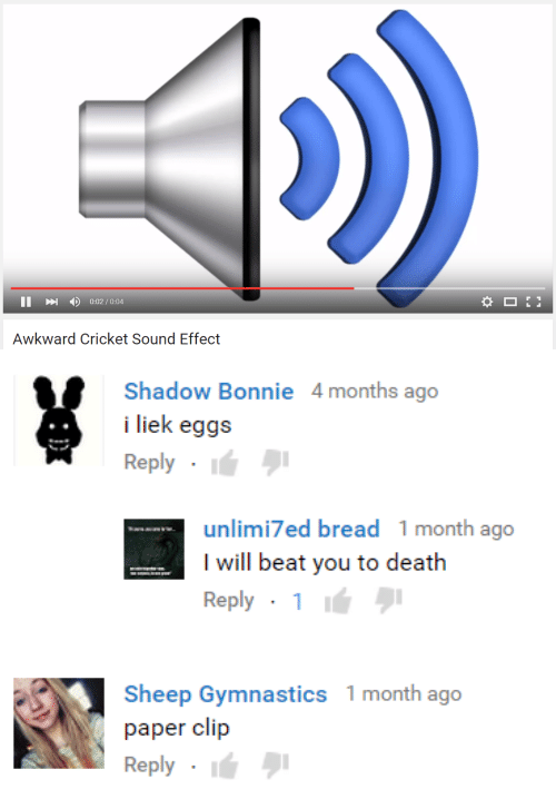 Liek: 4)  0:02 / 0:04  Awkward Cricket Sound Effect   Shadow Bonnie 4months ago  i liek eggs  Reply .  unlimi7ed bread 1 month ago  I will beat you to death  Reply . 1 lá  Sheep Gymnastics 1 month ago  paper clip  Reply I
