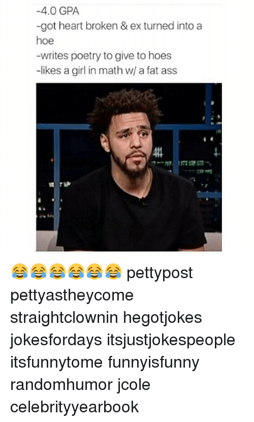 Ass, Fat Ass, and Hoe: -4.0 GPA  -got heart broken & ex turned into a  hoe  -writes poetry to give to hoes  -likes a girl in math w/ a fat ass 😂😂😂😂😂😂 pettypost pettyastheycome straightclownin hegotjokes jokesfordays itsjustjokespeople itsfunnytome funnyisfunny randomhumor jcole celebrityyearbook
