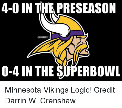 Minnesota Vikings: 4-0 IN THE PRESEASON  @NFL MEMEZ  NYT  0-4 IN THE SUPERBOWL Minnesota Vikings Logic! Credit: Darrin W. Crenshaw