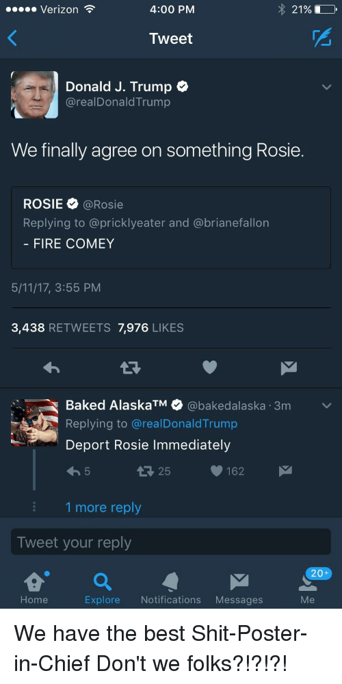 Trump Deportation: 4:00 PM  21%  Verizon  Tweet  Donald J. Trump  areal Donald Trump  We finally agree on something Rosie.  ROSIE  a Rosie  Replying to a pricklyeater and a brianefallon  FIRE COMEY  5/11/17, 3:55 PM  3,438  RETWEETS 7,976 LIKES  Baked Alaska @bakedalaska 3m  v  TM  Replying to arealDonald Trump  Deport Rosie Immediately  162  25  1 more reply  Tweet your reply  a  20+  Me  Explore  Notifications  Messages  Home