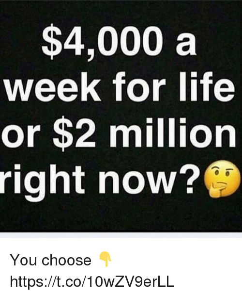Life, You, and Now: $4,000 a  week for life  or $2 million  right now? You choose 👇 https://t.co/10wZV9erLL