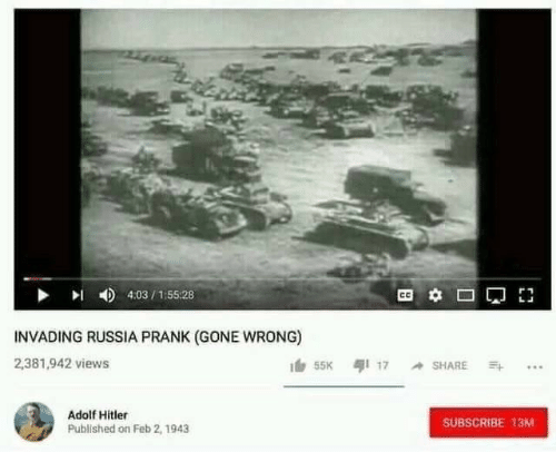 Adolf Hitler: 4:03/155:28  INVADING RUSSIA PRANK (GONE WRONG)  2,381,942 views  55K 17 SHARE  Adolf Hitler  SUBSCRIBE 13M  Published on Feb 2, 1943