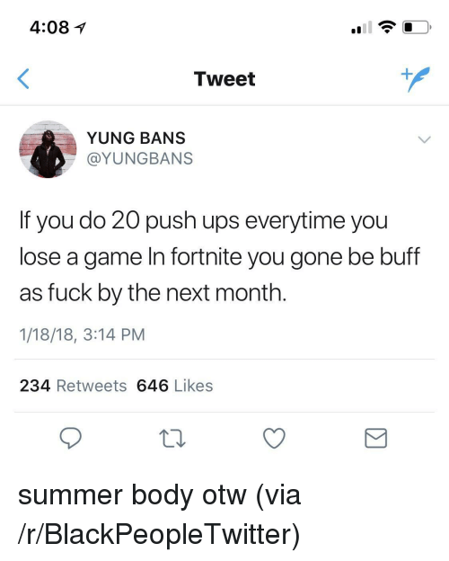 Otw: 4:081  Tweet  YUNG BANS  @YUNGBANS  If you do 20 push ups everytime you  lose a game In fortnite you gone be buff  as fuck by the next month.  1/18/18, 3:14 PM  234 Retweets 646 Likes <p>summer body otw (via /r/BlackPeopleTwitter)</p>