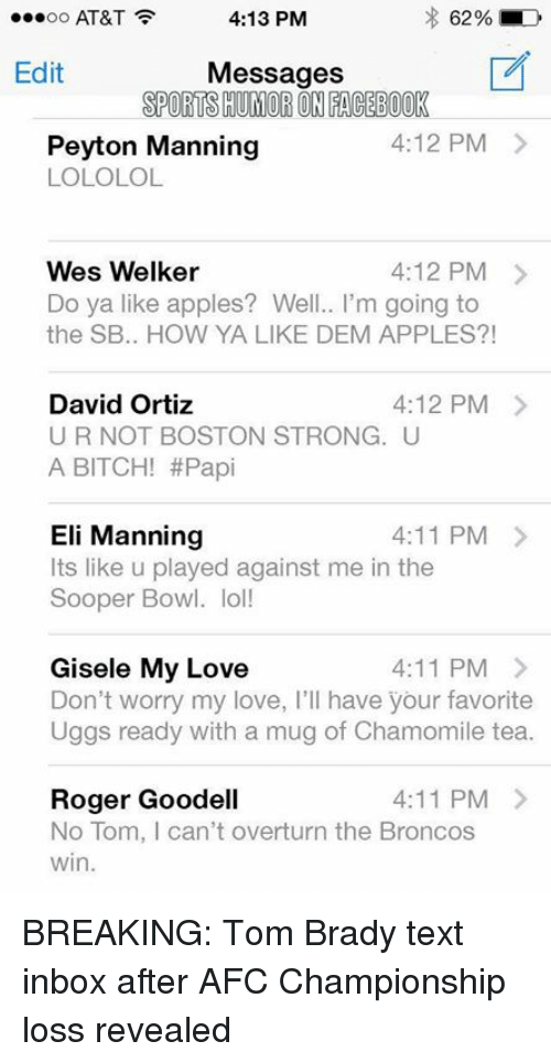 David Ortiz: 4:13 PM  62% LD  OO  AT&T  Edit  Messages  SPORTSHUMORON FACEBOOK  4:12 PM  Peyton Manning  LOLOLOL  Wes Welker  4:12 PM  Do ya like apples? Well.. I'm going to  the SB.. HOW YA LIKE DEM APPLES?  4:12 PM  David Ortiz  UR NOT BOSTON STRONG. U  A BITCH! #Papi  Eli Manning  4:11 PM  Its like u played against me in the  Sooper Bowl. lol!  Gisele My Love  4:11 PM  Don't worry my love, I'll have your favorite  Uggs ready with a mug of Chamomile tea.  4:11 PM  Roger Goodell  No Tom, l can't overturn the Broncos  win. BREAKING: Tom Brady text inbox after AFC Championship loss revealed