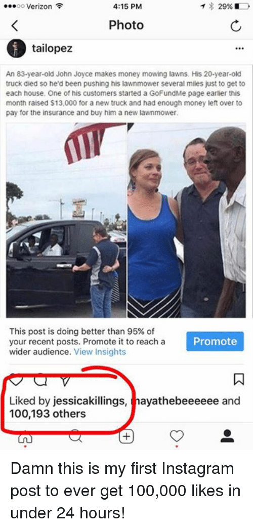 Money Left Over: 4:15 PM  29%  ...oo Verizon  Photo  tailopez  An 83-year-old John Joyce makes money mowing lawns. His 20-year-old  truck died so he'd been pushing his lawnmower several miles just to get to  each house. One of his customers started a GoFundMe page earlier this  month raised $13,000 for a new truck and had enough money left over to  pay for the insurance and buy him a new lawnmower  This post is doing better than 95% of  Promote  your recent posts. Promote it to reach a  wider audience  View Insights  Liked by jessicakillings  ayathebeeeeee and  100,193 others  LMU Damn this is my first Instagram post to ever get 100,000 likes in under 24 hours!