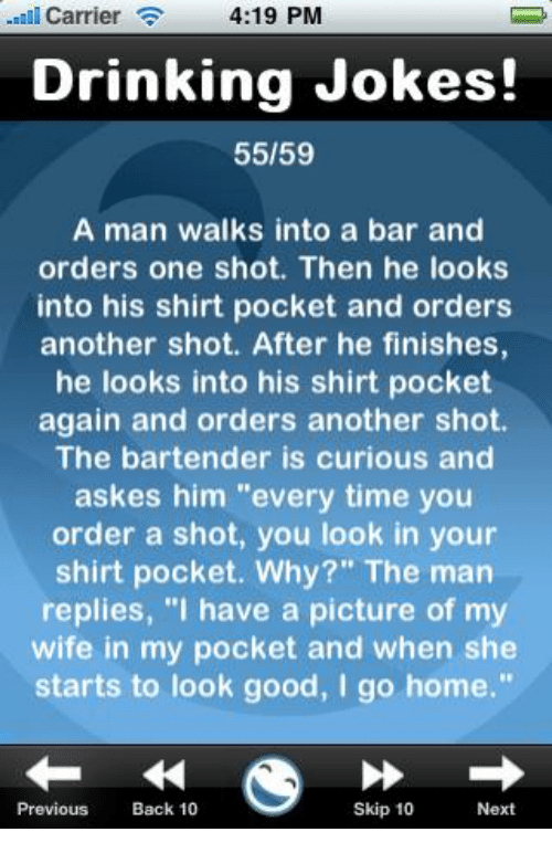 """Pictures Of My Wife: 4:19 PM  Carrier  Drinking Jokes!  55/59  A man walks into a bar and  orders one shot. Then he looks  into his shirt pocket and orders  another shot. After he finishes,  he looks into his shirt pocket  again and orders another shot.  The bartender is curious and  askes him """"every time you  order a shot, you look in your  shirt pocket. Why?"""" The man  replies, """"I have a picture of my  wife in my pocket and when she  starts to look good, I go home.""""  skip 10  Next  Previous  Back 10"""