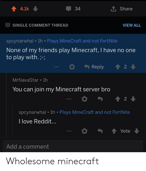 Friends, Love, and Minecraft: 4.1k  34  Share  SINGLE COMMENT THREAD  VIEW ALL  spcynarwhal 1h Plays MineCraft and not FortNite  None of my friends play Minecraft, I have  to play with. ;-;  2  Reply  MrNavaStar 1h  You can join my Minecraft server bro  2  spcynarwhal 1h Plays MineCraft and not FortNite  I love Reddit...  Vote  Add a comment Wholesome minecraft