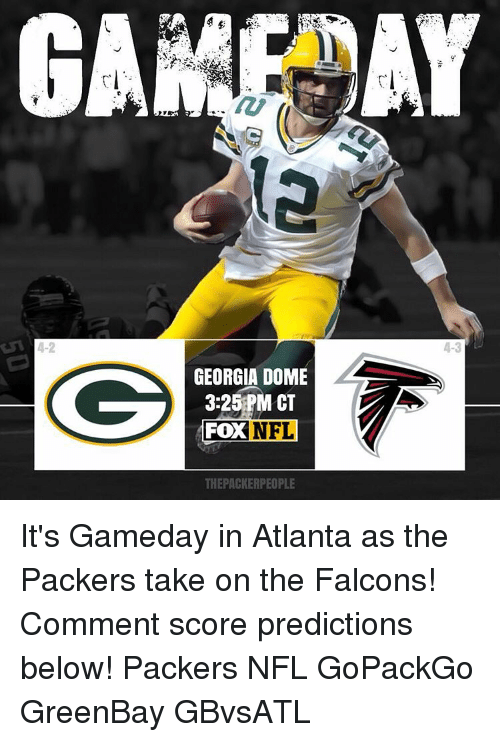 Memes, Falcons, and Georgia: 4-2  GEORGIA DOME  3:25 PM CT  NFL  FOX  THEPACKERPEOPLE  4-3 It's Gameday in Atlanta as the Packers take on the Falcons! Comment score predictions below! Packers NFL GoPackGo GreenBay GBvsATL