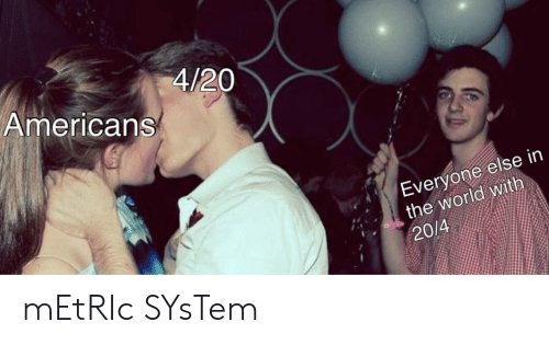 metric system: 4/20  Americans  Everyone else in  the world with  20/4 mEtRIc SYsTem