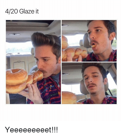 Funny, 4 20, and Glazing: 4/20 Glaze it Yeeeeeeeeet!!!