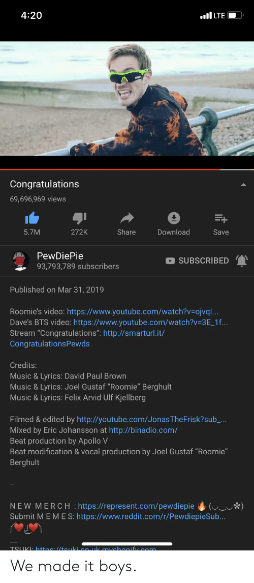 """music lyrics: 4:20  LTE  Congratulations  69,696,969 views  5.7M  272K  Share  Download  Save  PewDiePie  93,793,789 subscribers  SUBSCRIBED  Published on Mar 31, 2019  Roomie's video: https://www.youtube.com/watch?v-ojvql.  Dave's BTS video: https://www.youtube.com/watch?v 3E_1f...  Stream """"Congratulations"""": http://smarturl.it/  CongratulationsPewds  Credits:  Music & Lyrics: David Paul Brown  Music & Lyrics: Joel Gustaf """"Roomie"""" Berghult  Music & Lyrics: Felix Arvid Ulf Kjellberg  Filmed & edited by http://youtube.com/JonasTheFrisk?sub_..  Mixed by Eric Johansson at http://binadio.com/  Beat production by Apollo V  Beat modification & vocal production by Joel Gustaf """"Roomie""""  Berghult  NEW MERCH :https://represent.com/pewdiepiewo)  Submit MEME S: https://www.reddit.com/r/PewdiepieSub.. We made it boys."""