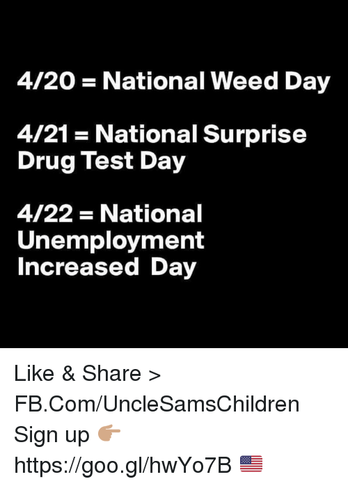 Weed, fb.com, and Test: 4/20 National Weed Day  4/21 National Surprise  Drug Test Day  4/22 National  Unemployment  Increased Day Like & Share > FB.Com/UncleSamsChildren  Sign up 👉🏽 https://goo.gl/hwYo7B 🇺🇸