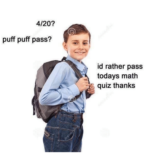 4:20: 4/20?  puff puff pass?  id rather pass  todays math  quiz thanks