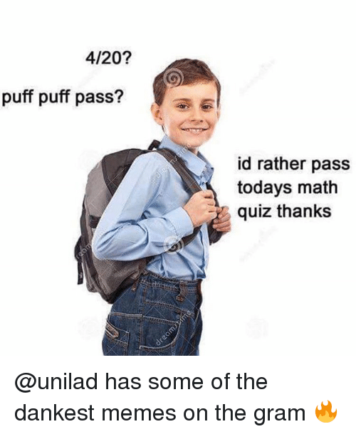 4:20: 4/20?  puff puff pass?  id rather pass  todays math  quiz thanks @unilad has some of the dankest memes on the gram 🔥