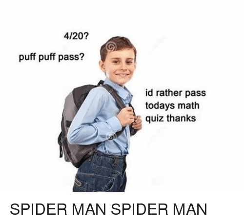 4:20: 4/20?  puff puff pass?  id rather pass  todays math  quiz thanks SPIDER MAN SPIDER MAN