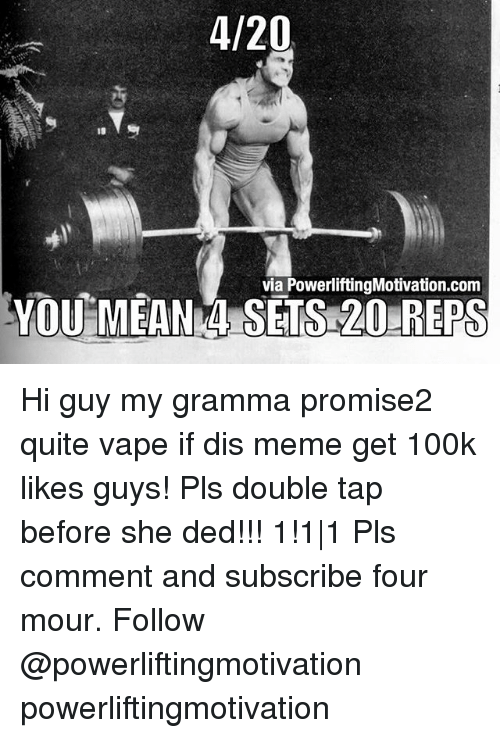 Dedded: 4/20  via PowerliftingMotivation.com  YOU MEANN SETS 20 REPS Hi guy my gramma promise2 quite vape if dis meme get 100k likes guys! Pls double tap before she ded!!! 1!1|1 Pls comment and subscribe four mour. Follow @powerliftingmotivation powerliftingmotivation