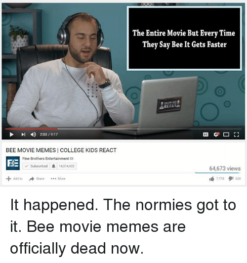 Movie Memes: 4 20319.17  l BEE MOVIE MEMES COLLEGE KIDS REACT  Fine Brothers Entertainment  FRE  Subscribed A 14514423  Add to  The Entire Movie But Every Time  They Say Bee It Gets Faster  REA  64,673 views It happened. The normies got to it. Bee movie memes are officially dead now.
