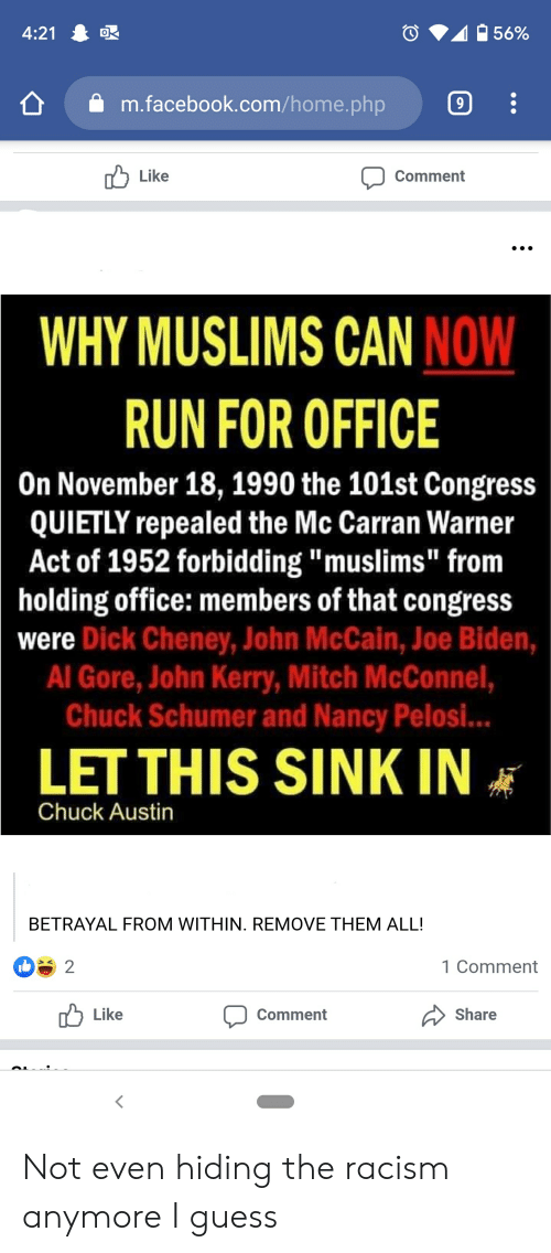 """John McCain: 4:21  56%  m.facebook.com/home. php  9  Like  Comment  WHY MUSLIMS CAN NOW  RUN FOR OFFICE  On November 18, 1990 the 101st Congress  QUIETLY repealed the Mc Carran Warner  Act of 1952 forbidding """"muslims """" from  holding office: members of that congress  were Dick Cheney, John McCain, Joe Biden,  Al Gore, John Kerry, Mitch McConnel,  Chuck Schumer and Nancy Pelosi..  LET THIS SINK IN  Chuck Austin  BETRAYAL FROM WITHIN. REMOVE THEM ALL!  2  1 Comment  Like  Share  Comment Not even hiding the racism anymore I guess"""