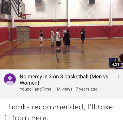 Men Vs Women: 4:21  No mercy in 3 on 3 basketball (Men vs  Women)  YoungHangTime 1M views 7 years ago Thanks recommended, I'll take it from here.