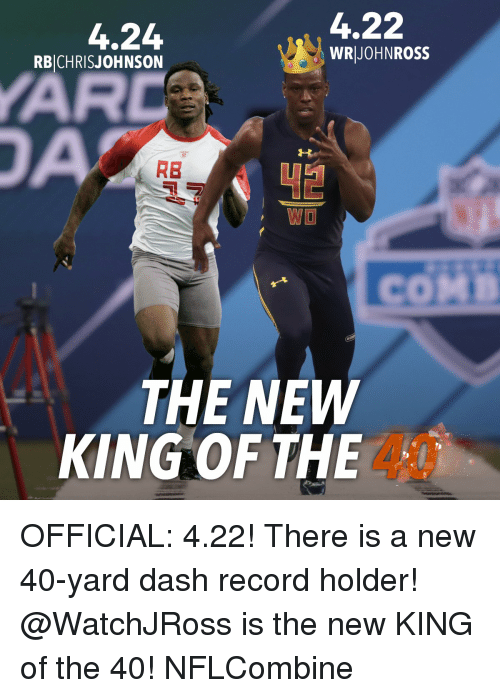 Memes, 🤖, and Ross: 4.22  4.24  WR JOHN ROSS  RBICHRIS JOHNSON  RB  WO  THE NEW  KING OF THE OFFICIAL: 4.22! There is a new 40-yard dash record holder! @WatchJRoss is the new KING of the 40! NFLCombine