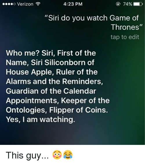 "SIZZLE: 4:23 PM  74% D  ....o Verizon  ""Siri do you watch Game of  Thrones  tap to edit  Who me? Siri, First of the  Name, Siri Siliconborn of  House Apple, Ruler of the  Alarms and the Reminders,  Guardian of the Calendar  Appointments, Keeper of the  Ontologies, Flipper of Coins.  Yes, I am watching. This guy... 😳😂"