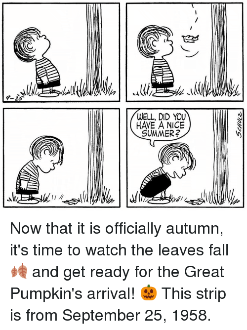 Fall, Memes, and Time: 4-25  WELL, DID YOU  HAVE A NiCE  SUMMER2 Now that it is officially autumn, it's time to watch the leaves fall 🍂 and get ready for the Great Pumpkin's arrival! 🎃 This strip is from September 25, 1958.