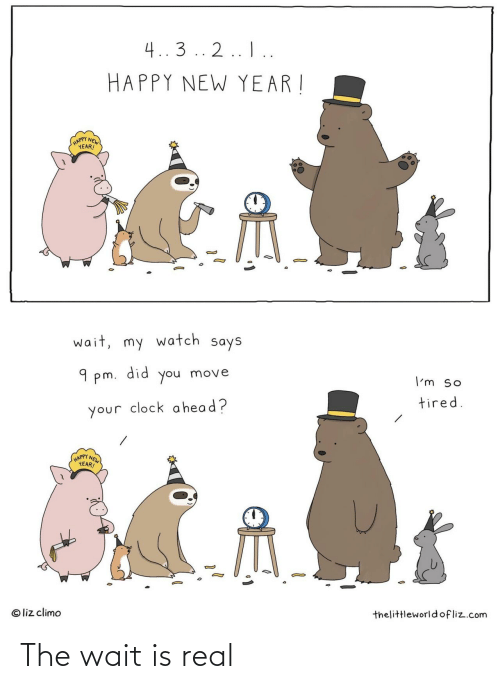 happy new year: 4..3 .. 2.. I..  HAPPY NEW YEAR !  (HAPPY NEW  YEAR!  wait, my watch says  did  9 pm.  move  you  I'm so  tired.  your clock a head?  HAPPY NEW  YEAR!  © liz climo  thelittleworld ofliz.com The wait is real