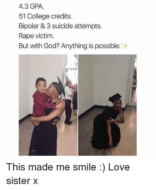 College, God, and Love: 4.3 GPA.  51 College credits  Bipolar & 3 suicide attempts.  Rape victim.  But with God? Anything is possible. This made me smile :) Love sister x