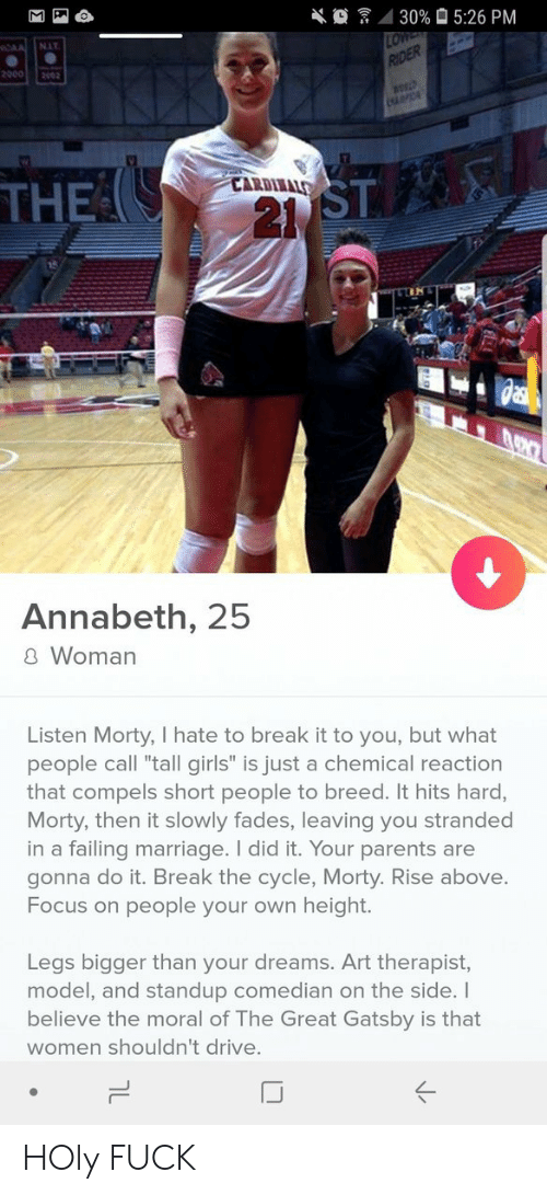 """Rise Above: 4 30%  5:26 PM  NIT  20002002  ST  21  CARDIIALS  THE  Annabeth, 25  8 Woman  Listen Morty, I hate to break it to you, but what  people call """"tall girls"""" is just a chemical reaction  that compels short people to breed. It hits hard,  Morty, then it slowly fades, leaving you stranded  in a failing marriage. I did it. Your parents are  gonna do it. Break the cycle, Morty. Rise above.  Focus on people your own height.  Legs bigger than your dreams. Art therapist,  model, and standup comedian on the side. I  believe the moral of The Great Gatsby is that  women shouldn't drive.  IJ HOly FUCK"""