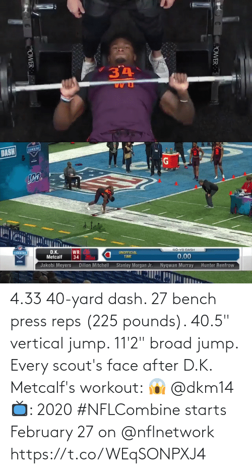 "yard: 4.33 40-yard dash.  27 bench press reps (225 pounds).  40.5"" vertical jump.  11'2"" broad jump.   Every scout's face after D.K. Metcalf's workout: 😱 @dkm14   📺: 2020 #NFLCombine starts February 27 on @nflnetwork https://t.co/WEqSONPXJ4"
