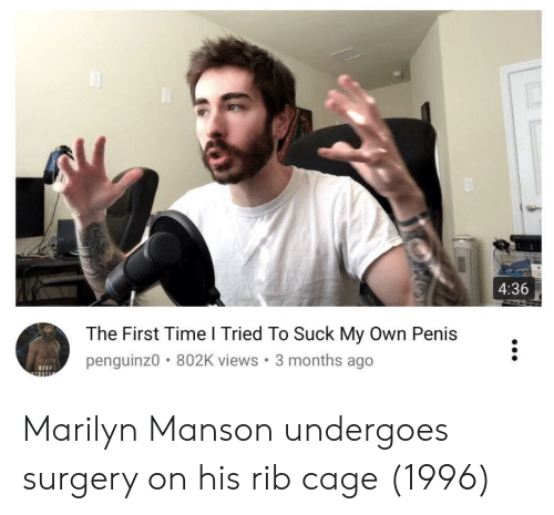 suck my own: 4:36  The First Time l Tried To Suck My Own Penis  penguinz0 802K views. 3 months ago  BEEF Marilyn Manson undergoes surgery on his rib cage (1996)