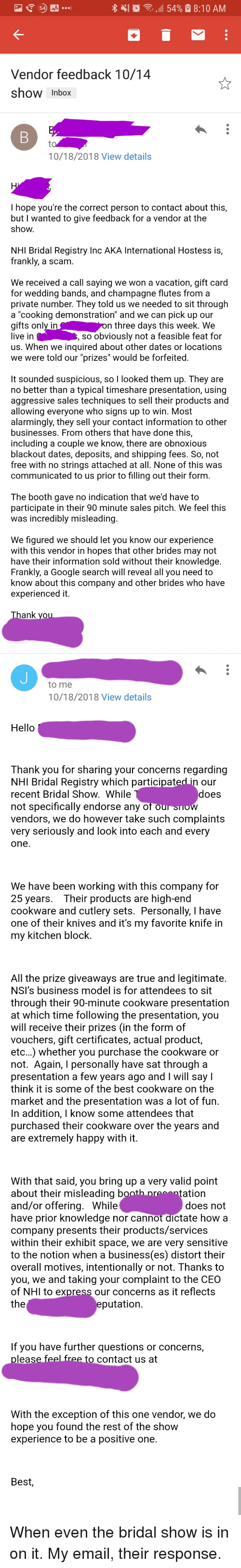 "timeshare: 4{  .4 54%  8:10 AM  Vendor feedback 10/14  show Inbox  10/18/2018 View details  I hope you're the correct person to contact about this,  but I wanted to give feedback for a vendor at the  show  NHI Bridal Registry Inc AKA International Hostess is,  frankly, a scam.  We received a call saying we won a vacation, gift card  for wedding bands, and champagne flutes from a  private number. They told us we needed to sit through  a ""cooking demonstration"" and we can pick up our  gifts only in  live in  us. When we inquired about other dates or locations  we were told our ""prizes"" would be forfeited  n three days this week. We  so obviously not a feasible feat for  It sounded suspicious, so I looked them up. They are  no better than a typical timeshare presentation, using  aggressive sales techniques to sell their products and  allowing everyone who signs up to win. Most  alarmingly, they sell your contact information to other  businesses. From others that have done this,  including a couple we know, there are obnoxious  blackout dates, deposits, and shipping fees. So, not  free with no strings attached at all. None of this was  communicated to us prior to filling out their form.  The booth gave no indication that we'd have to  participate in their 90 minute sales pitch. We feel this  was incredibly misleading  We figured we should let you know our experience  with this vendor in hopes that other brides may not  have their information sold without their knowledge  Frankly, a Google search will reveal all you need to  know about this company and other brides who have  experienced it.  ank  to me  10/18/2018 View details  Hello  Thank you for sharing your concerns regarding  NHI Bridal Registry which participat  recent Bridal Show. While  not specifically endorse any o  vendors, we do however take such complaints  very seriously and look into each and every  one  our  does  We have been working with this company for  25 years. Their products are high-end  cookware and cutlery sets. Personally, I have  one of their knives and it's my favorite knife in  my kitchen block.  All the prize giveaways are true and legitimate  NSI's business model is for attendees to sit  through their 90-minute cookware presentation  at which time following the presentation, you  will receive their prizes (in the form of  vouchers, gift certificates, actual product,  etc...) whether you purchase the cookware or  not. Again, I personally have sat through a  presentation a few years ago and I will say I  think it is some of the best cookware on the  market and the presentation was a lot of fun  In addition, I know some attendees that  purchased their cookware over the years and  are extremely happy with it.  With that said, you bring up a very valid point  about their misleading  and/or offering. While  have prior knowledge nor cannot dictate how a  company presents their products/services  within their exhibit space, we are very sensitive  to the notion when a business(es) distort their  overall motives, intentionally or not. Thanks to  you, we and taking your complaint to the CEO  of NHI to express our concerns as it reflects  the  ation  does not  putation  If you have further questions or concerns,  leas  contact us at  With the exception of this one vendor, we do  hope you found the rest of the show  experience to be a positive one  Best, When even the bridal show is in on it. My email, their response."