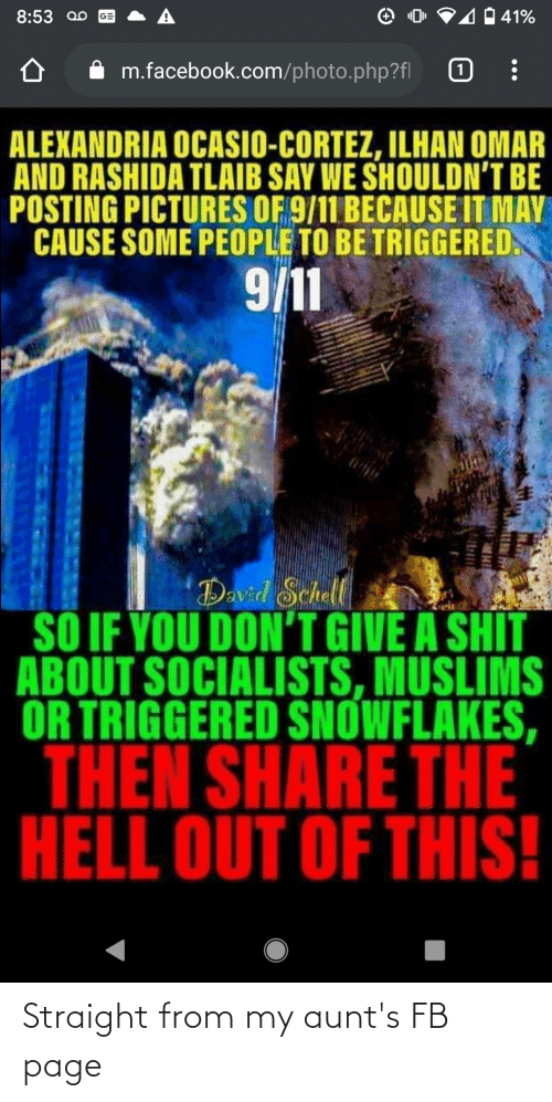 cortez: 4 41%  8:53 00  GE  m.facebook.com/photo.php?fl  ALEXANDRIA OCASIO-CORTEZ, ILHAN OMAR  AND RASHIDA TLAIB SAY WE SHOULDN'T BE  POSTING PICTURES OF 9/11 BECAUSE IT MAY  CAUSE SOME PEOPLE TO BE TRIGGERED.  %2:  David Schall  SỐ IF YOU DON'T GIVE A SHIT  ABOUT SOCIALISTS, MUSLIMS  OR TRIGGERED SNOWFLAKES,  THEN SHARE THE  HELL OUT OF THIS! Straight from my aunt's FB page