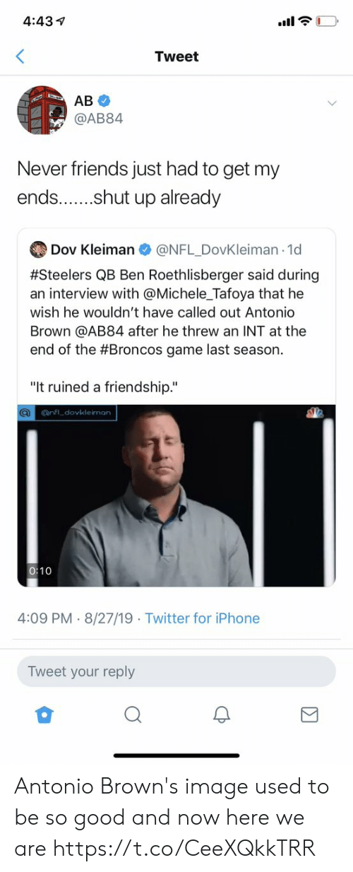 """Ben Roethlisberger: 4:43  Tweet  AB  @AB84  Never friends just had to get my  ends...shut up already  Dov Kleiman  @NFL DovKleiman 1d  #Steelers QB Ben Roethlisberger said during  an interview with @Michele_Tafoya that he  wish he wouldn't have called out Antonio  Brown @AB84 after he threw an INT at the  end of the #Broncos game last season.  """"It ruined a friendship.""""  Q@nfl dovkleiman  0:10  4:09 PM 8/27/19 Twitter for iPhone  Tweet your reply Antonio Brown's image used to be so good and now here we are https://t.co/CeeXQkkTRR"""