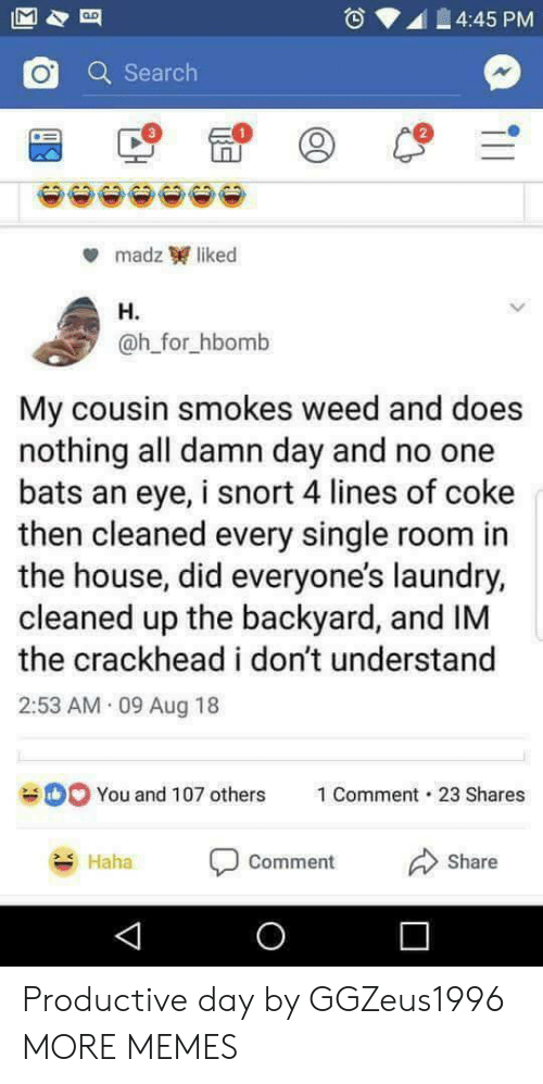 no one bats an eye: 4:45 PM  Q Search  2  madz liked  H.  @h_for_hbomb  My cousin smokes weed and does  nothing all damn day and no one  bats an eye, i snort 4 lines of coke  then cleaned every single room in  the house, did everyone's laundry,  cleaned up the backyard, and IM  the crackhead i don't understand  2:53 AM 09 Aug 18  You and 107 others  1 Comment-23 Shares  Haha  comment  Share Productive day by GGZeus1996 MORE MEMES