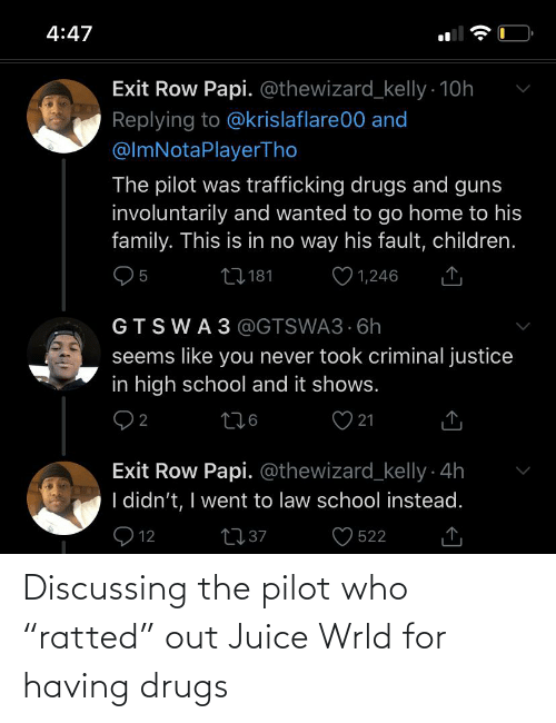 """Law School: 4:47  Exit Row Papi. @thewizard_kelly - 10h  Replying to @krislaflare00 and  @lmNotaPlayerTho  The pilot was trafficking drugs and guns  involuntarily and wanted to go home to his  family. This is in no way his fault, children.  ♡ 1,246  27181  GTSWA3 @GTSWA3 6h  seems like you never took criminal justice  in high school and it shows.  276  21  Exit Row Papi. @thewizard_kelly 4h  I didn't, I went to law school instead.  Q 12  2737  522 Discussing the pilot who """"ratted"""" out Juice Wrld for having drugs"""