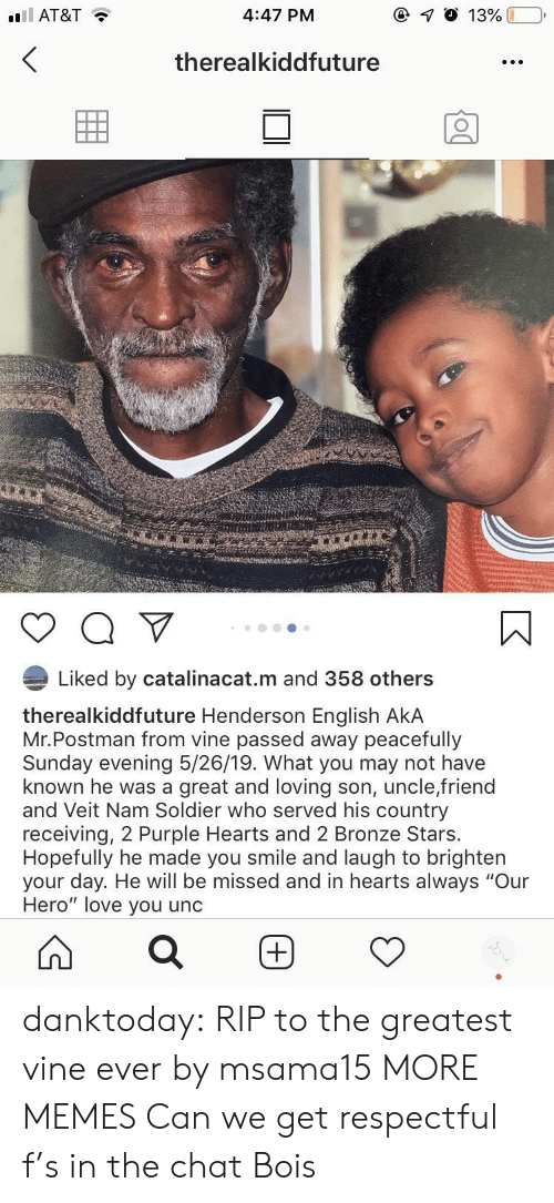 """soldier: 4:47 PM  AT&T  therealkiddfuture  Liked by catalinacat.m and 358 others  therealkiddfuture Henderson English AkA  Mr.Postman from vine passed away peacefully  Sunday evening 5/26/19. What you may not have  known he was a great and loving son, uncle,friend  and Veit Nam Soldier who served his country  receiving, 2 Purple Hearts and 2 Bronze Stars.  Hopefully he made you smile and laugh to brighten  your day. He will be missed and in hearts always """"Our  Hero"""" love you unc danktoday:  RIP to the greatest vine ever by msama15 MORE MEMES  Can we get respectful f's in the chat Bois"""