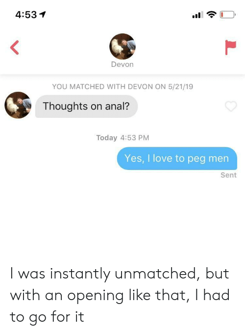 devon: 4:53イ  Devon  YOU MATCHED WITH DEVON ON 5/21/19  Thoughts on anal?  Today 4:53 PM  Yes, I love to peg men  Sent I was instantly unmatched, but with an opening like that, I had to go for it