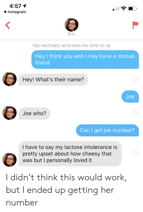 mutual: 4:57  Instagram  Erin  YOU MATCHED WITH ERIN ON 2019-10-28  Hey I think you and I may have a mutual  friend  Hey! What's their name?  Joe  Joe who?  Can I get joe number?  I have to say my lactose intolerance is  pretty upset about how cheesy that  was but I personally loved it I didn't think this would work, but I ended up getting her number