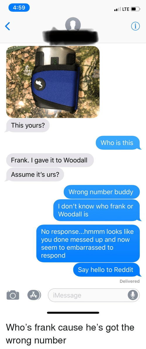 Hello, Reddit, and Texts: 4:59  LTE  This yours?  Who is this  Frank. I gave it to Woodall  Assume it's urs?  Wrong number buddy  l don't know who frank or  Woodall is  No response...hmmm looks like  you done messed up and now  seem to embarrassed to  respond  Say hello to Reddit  Delivered  Message
