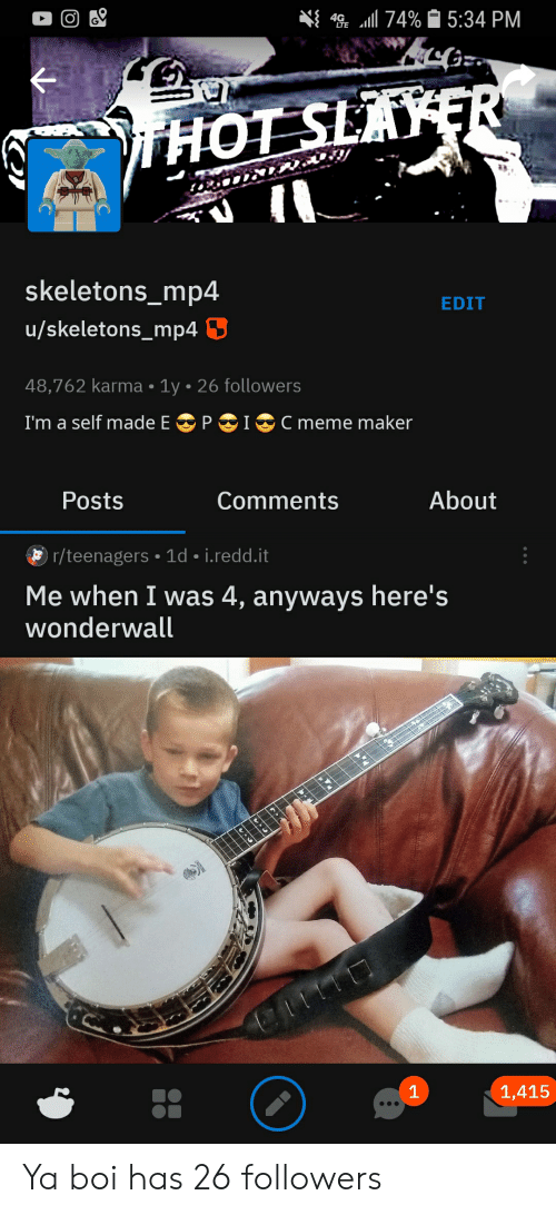 Anyways Heres Wonderwall: 4 74%5:34 PM  HOT SLAYER  skeletons_mp4  EDIT  u/skeletons_mp4  48,762 karma 1y 26 followers  I'm a self made E  PI  Cmeme maker  About  Posts  Comments  r/teenagers 1d i.redd.it  Me when I was 4, anyways here's  wonderwall  1  1,415 Ya boi has 26 followers
