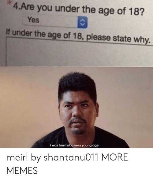 I Was Born: 4.Are you under the age of 18?  Yes  If under the age of 18, please state why.  i was born at a very young age meirl by shantanu011 MORE MEMES