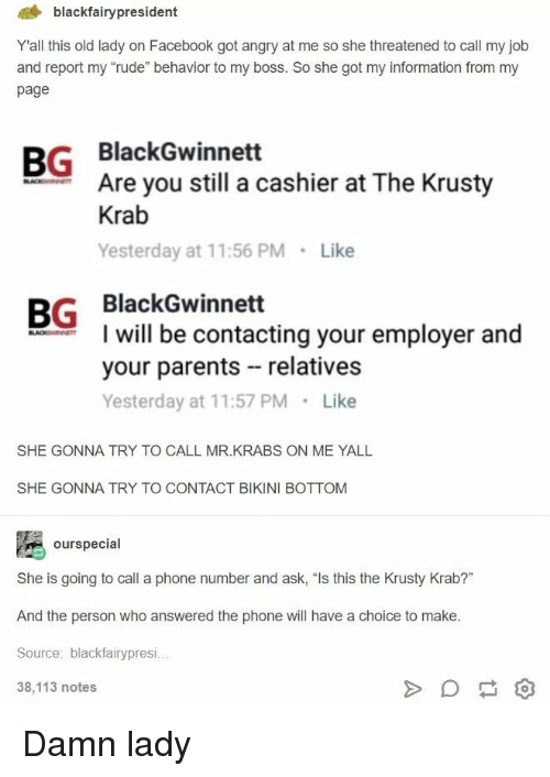 """krusty krab: 4 blackfairypresident  Yall this old lady on Facebook got angry at me so she threatened to call my job  and report my """"rude"""" behavior to my boss. So she got my information from my  page  BG BlackGwinnett  Are you still a cashier at The Krusty  Krab  Yesterday at 11:56 PM Like  BG BlackGwinnett  I will be contacting your employer and  your parents relatives  Yesterday at 11:57 PM Like  SHE GONNA TRY TO CALL MR.KRABS ON ME YALL  SHE GONNA TRY TO CONTACT BIKINI BOTTOM  ourspecial  She is going to call a phone number and ask, """"Is this the Krusty Krab?""""  And the person who answered the phone will have a choice to make  Source: blackfairypresi  38,113 notes Damn lady"""