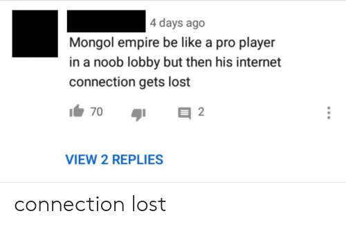 4 Days: 4 days ago  Mongol empire be like a pro player  in a noob lobby but then his internet  connection gets lost  2  70  VIEW 2 REPLIES connection lost