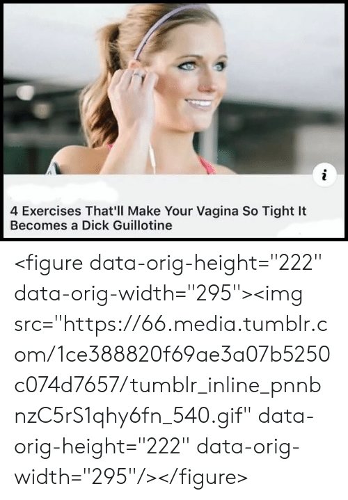 """guillotine: 4 Exercises That'll Make Your Vagina So Tight It  Becomes a Dick Guillotine <figure data-orig-height=""""222"""" data-orig-width=""""295""""><img src=""""https://66.media.tumblr.com/1ce388820f69ae3a07b5250c074d7657/tumblr_inline_pnnbnzC5rS1qhy6fn_540.gif"""" data-orig-height=""""222"""" data-orig-width=""""295""""/></figure>"""