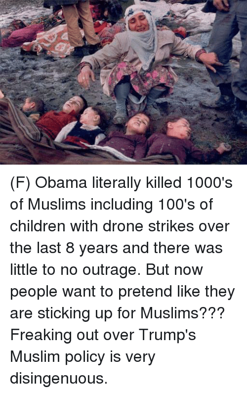 freaking out: 4 (F) Obama literally killed 1000's of Muslims including 100's of children with drone strikes over the last 8 years and there was little to no outrage. But now people want to pretend like they are sticking up for Muslims???  Freaking out over Trump's Muslim policy is very disingenuous.