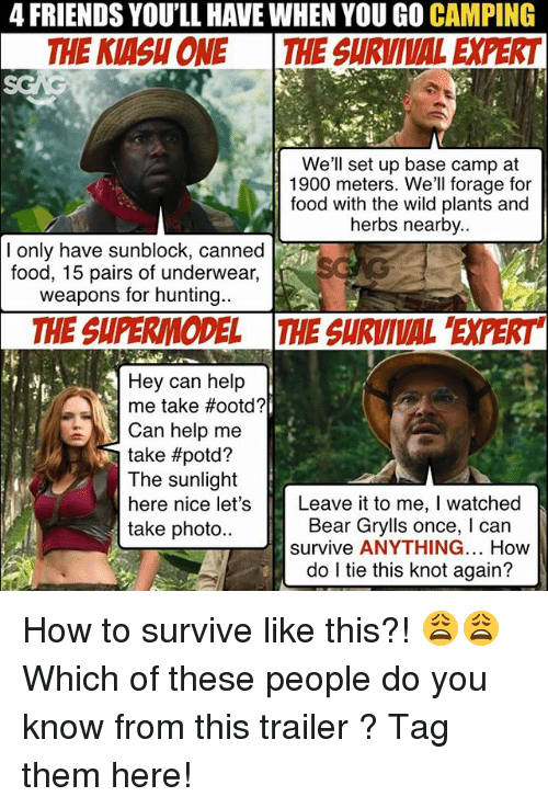 Food, Friends, and Memes: 4 FRIENDS YOU'LL HAVE WHEN YOU GO CAMPING  THE KIASH ONE THE SURVIVAL EXPERT  We'll set up base camp at  1900 meters. We'll forage for  food with the wild plants and  herbs nearby..  I only have sunblock, canned  food, 15 pairs of underwear,  weapons for hunting.  THE SUPERMODEL THE SURVIVAL 'EXPERT  Hey can help  me take #ootd?  Can help me  take #potd?  The sunlight  here nice let's  take photo..  Leave it to me, I watched  Bear Grylls once, I can  survive ANYTHING... How  do l tie this knot again? How to survive like this?! 😩😩 Which of these people do you know from this trailer <link in bio>? Tag them here!